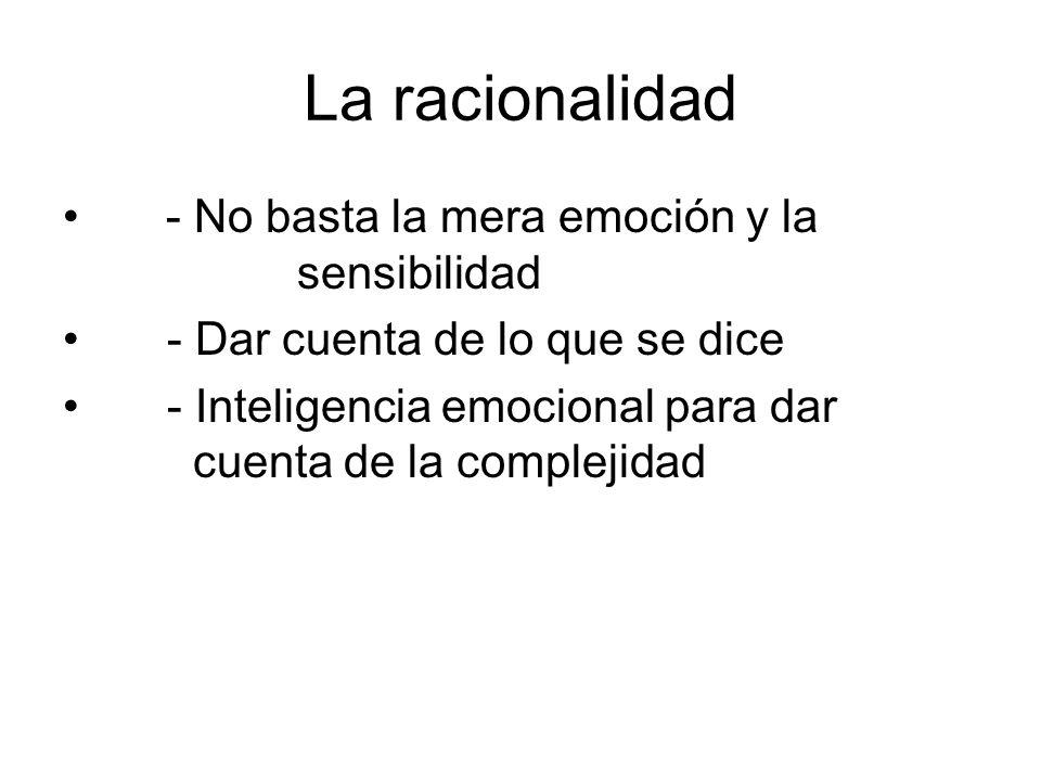 La racionalidad - No basta la mera emoción y la sensibilidad - Dar cuenta de lo que se dice - Inteligencia emocional para dar cuenta de la complejidad
