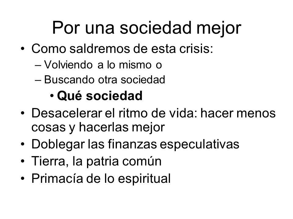Por una sociedad mejor Como saldremos de esta crisis: –Volviendo a lo mismo o –Buscando otra sociedad Qué sociedad Desacelerar el ritmo de vida: hacer