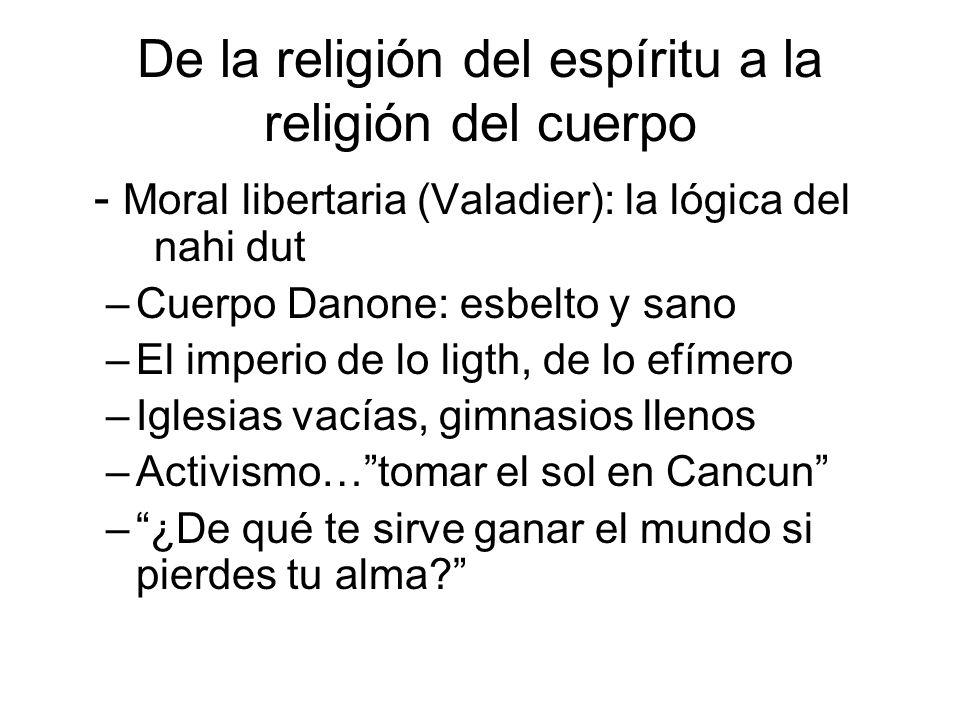 De la religión del espíritu a la religión del cuerpo - Moral libertaria (Valadier): la lógica del nahi dut –Cuerpo Danone: esbelto y sano –El imperio