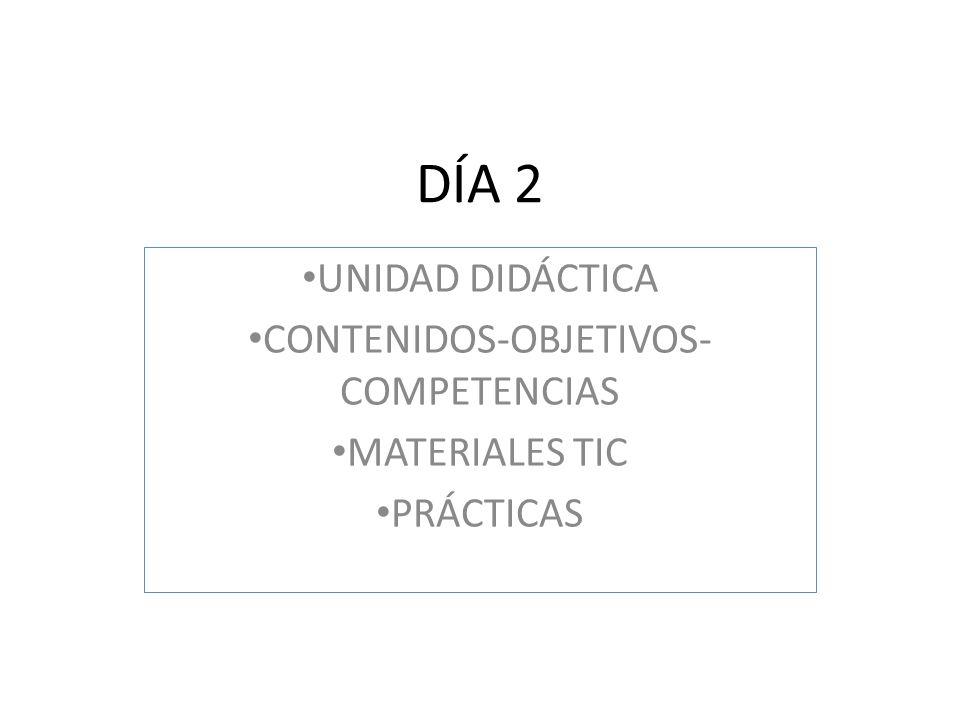 DÍA 2 UNIDAD DIDÁCTICA CONTENIDOS-OBJETIVOS- COMPETENCIAS MATERIALES TIC PRÁCTICAS