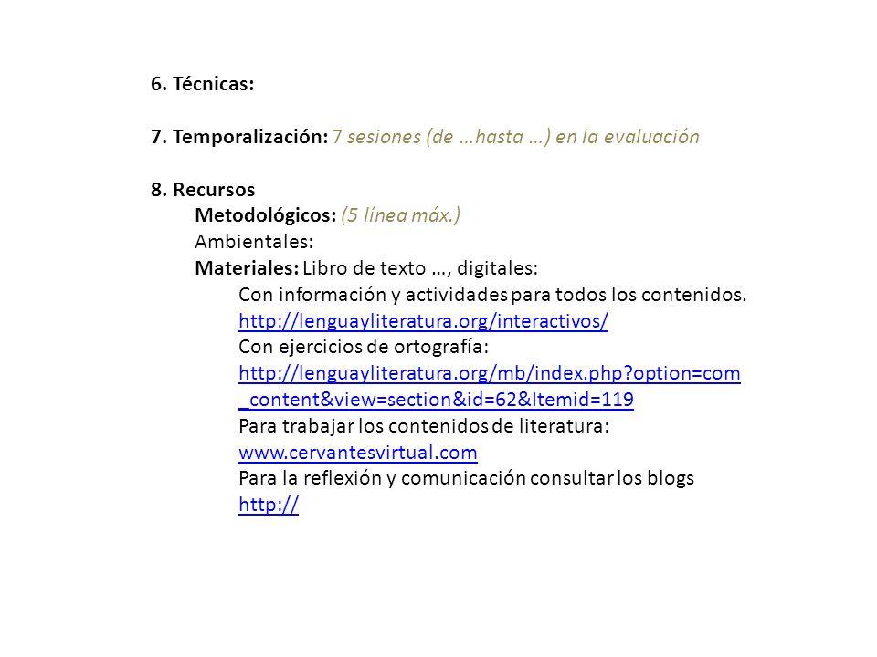 6. Técnicas: 7. Temporalización: 7 sesiones (de …hasta …) en la evaluación 8. Recursos Metodológicos: (5 línea máx.) Ambientales: Materiales: Libro de