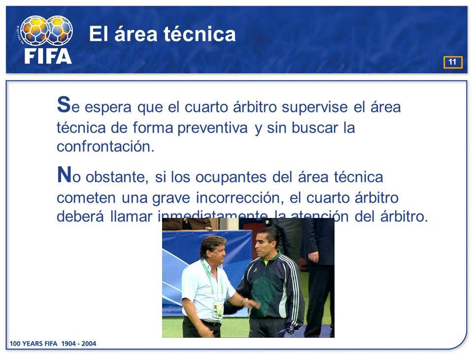 11 El área técnica S e espera que el cuarto árbitro supervise el área técnica de forma preventiva y sin buscar la confrontación. N o obstante, si los