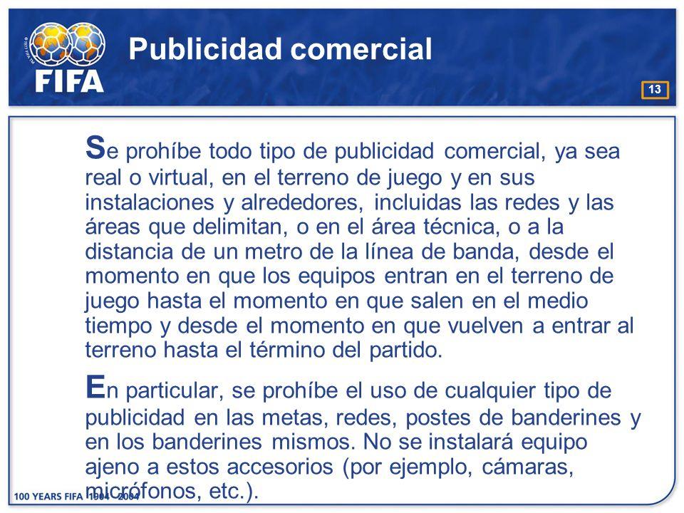 13 Publicidad comercial S e prohíbe todo tipo de publicidad comercial, ya sea real o virtual, en el terreno de juego y en sus instalaciones y alrededo
