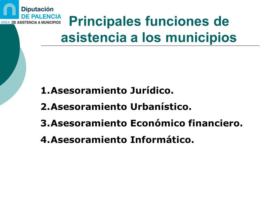 Principales funciones de asistencia a los municipios 1.Asesoramiento Jurídico. 2.Asesoramiento Urbanístico. 3.Asesoramiento Económico financiero. 4.As