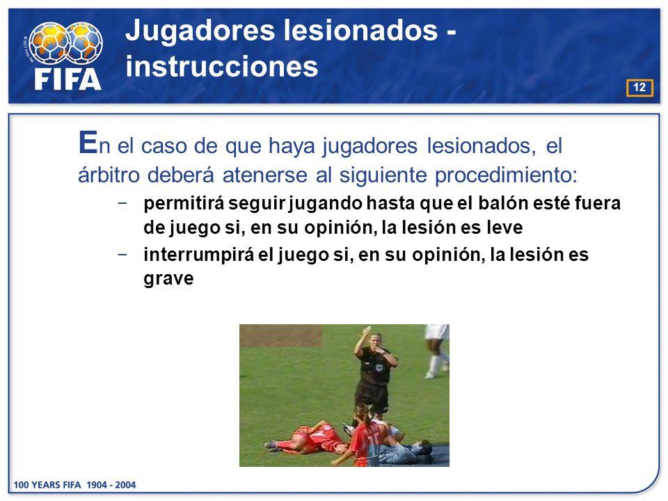 12 Jugadores lesionados - instrucciones E n el caso de que haya jugadores lesionados, el árbitro deberá atenerse al siguiente procedimiento: permitirá