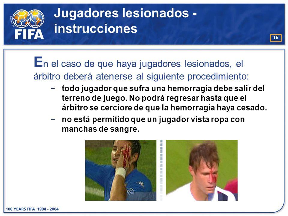 15 E n el caso de que haya jugadores lesionados, el árbitro deberá atenerse al siguiente procedimiento: todo jugador que sufra una hemorragia debe sal
