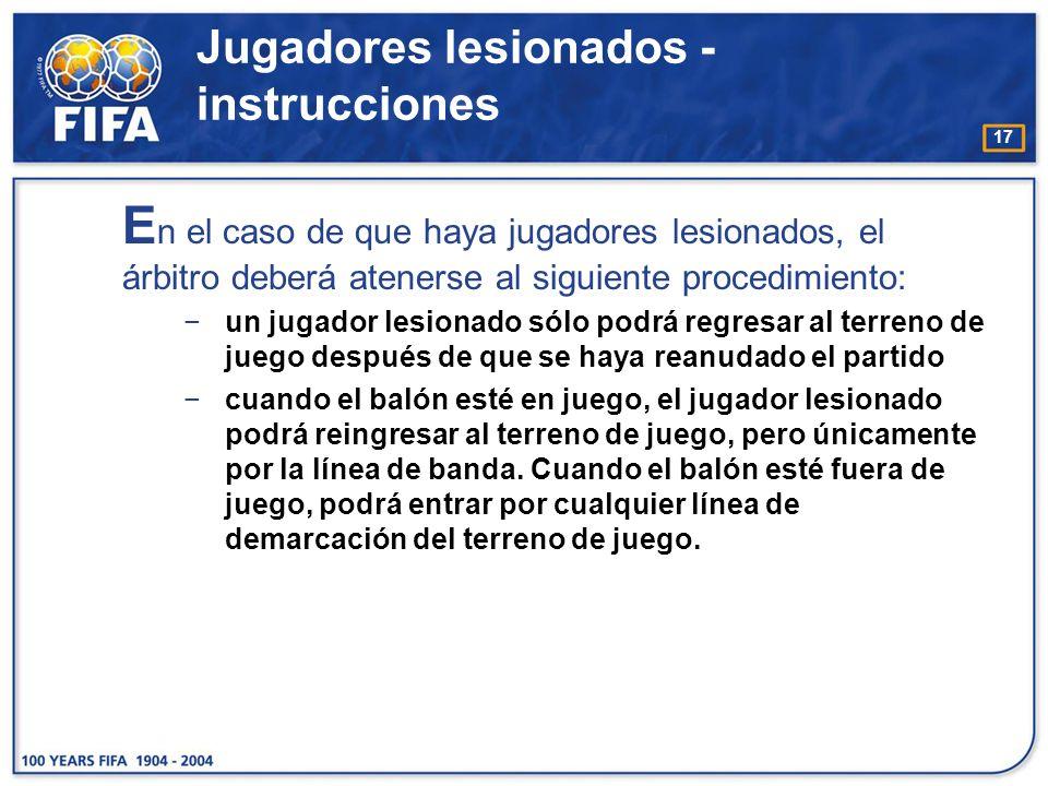 17 E n el caso de que haya jugadores lesionados, el árbitro deberá atenerse al siguiente procedimiento: un jugador lesionado sólo podrá regresar al te