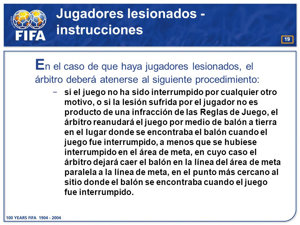 19 E n el caso de que haya jugadores lesionados, el árbitro deberá atenerse al siguiente procedimiento: si el juego no ha sido interrumpido por cualqu