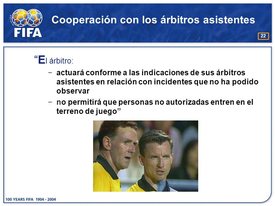 22 Cooperación con los árbitros asistentes E l árbitro: actuará conforme a las indicaciones de sus árbitros asistentes en relación con incidentes que