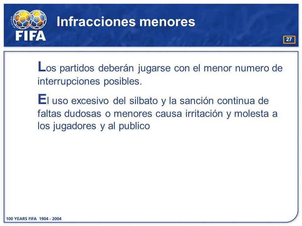 27 Infracciones menores L os partidos deberán jugarse con el menor numero de interrupciones posibles. E l uso excesivo del silbato y la sanción contin