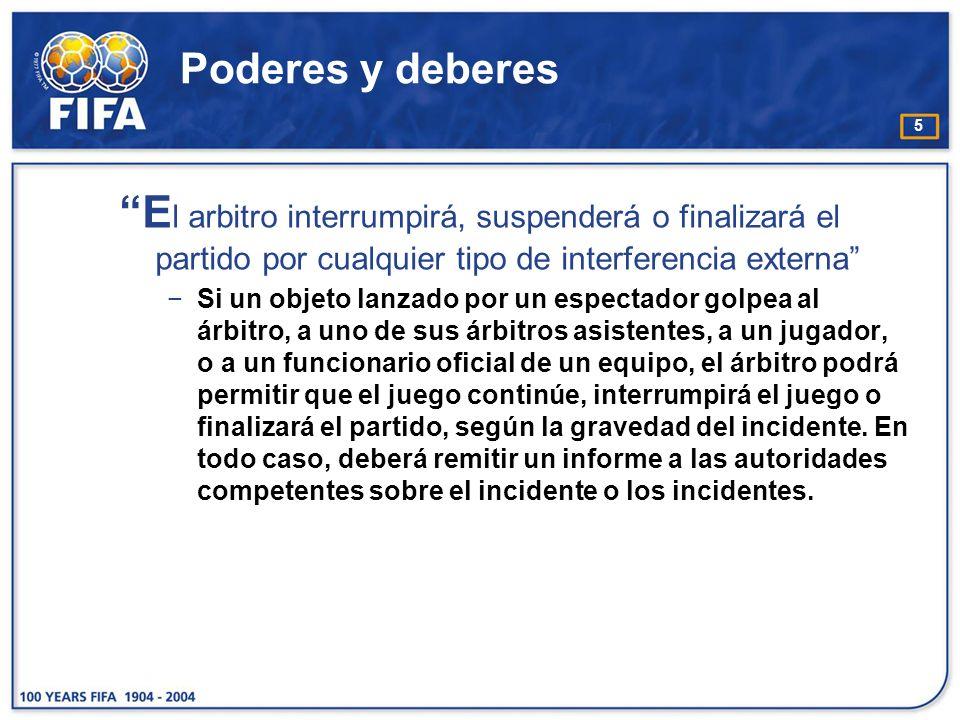 5 Poderes y deberes E l arbitro interrumpirá, suspenderá o finalizará el partido por cualquier tipo de interferencia externa Si un objeto lanzado por