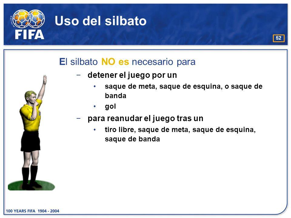 52 Uso del silbato El silbato NO es necesario para detener el juego por un saque de meta, saque de esquina, o saque de banda gol para reanudar el jueg