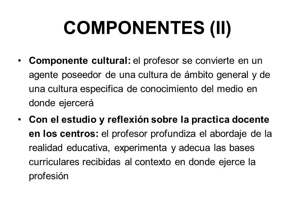 COMPONENTES (II) Componente cultural: el profesor se convierte en un agente poseedor de una cultura de ámbito general y de una cultura especifica de c