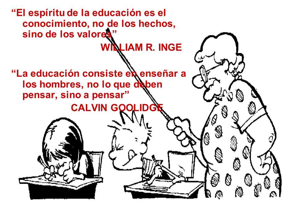 El espíritu de la educación es el conocimiento, no de los hechos, sino de los valores WILLIAM R. INGE La educación consiste en enseñar a los hombres,