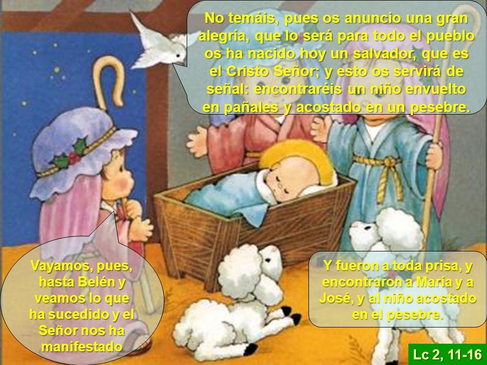 Lc 2, 11-16 No temáis, pues os anuncio una gran alegría, que lo será para todo el pueblo os ha nacido hoy un salvador, que es el Cristo Señor; y esto os servirá de señal: encontraréis un niño envuelto en pañales y acostado en un pesebre.