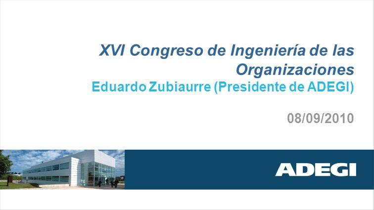 XVI Congreso de Ingeniería de las Organizaciones Eduardo Zubiaurre (Presidente de ADEGI) 08/09/2010
