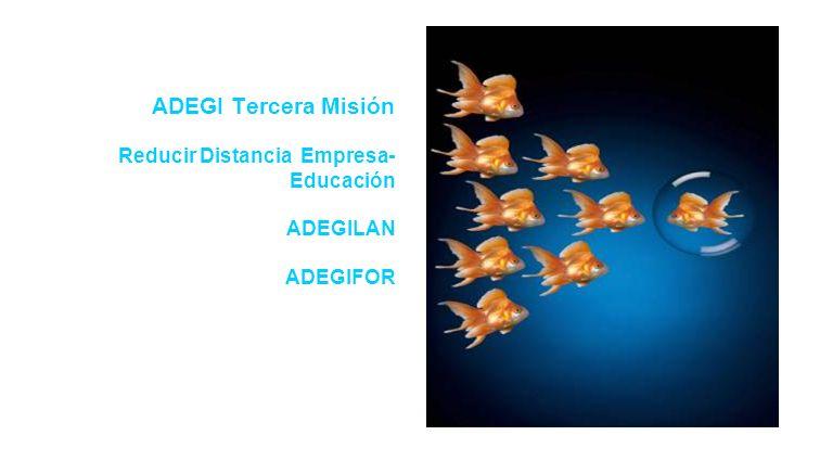 ADEGI Tercera Misión Reducir Distancia Empresa- Educación ADEGILAN ADEGIFOR
