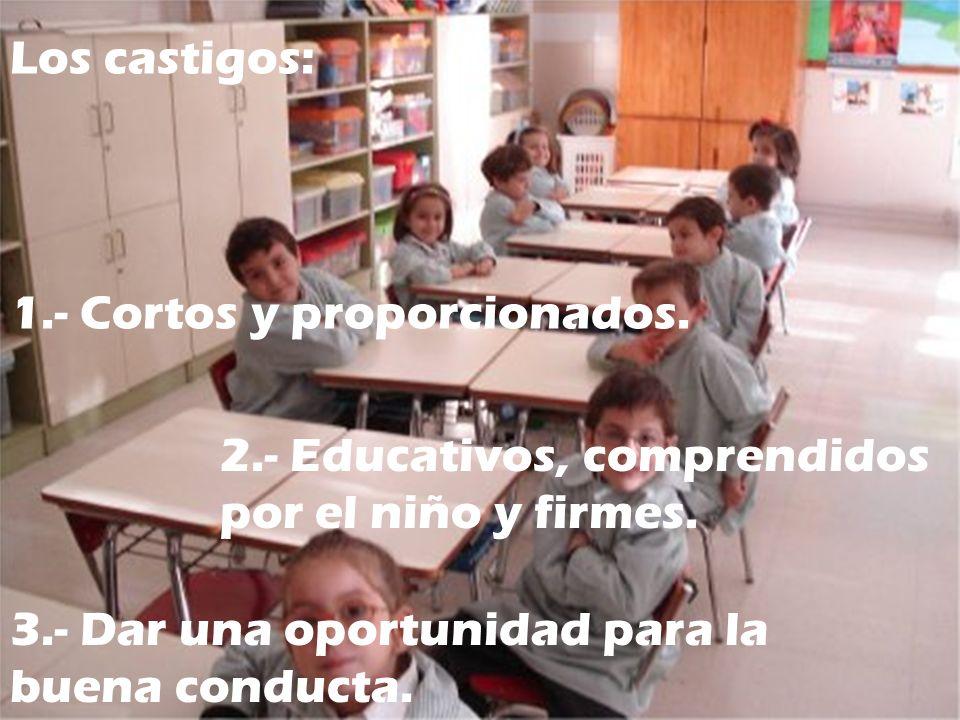 3.- Dar una oportunidad para la buena conducta. 2.- Educativos, comprendidos por el niño y firmes. 1.- Cortos y proporcionados. Los castigos:
