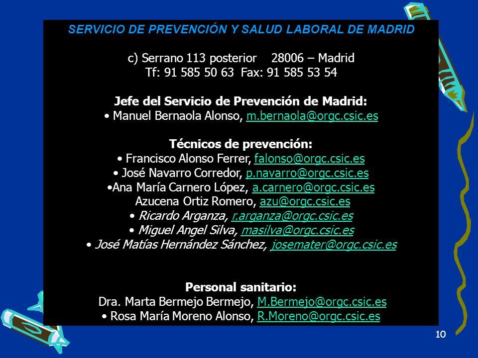 10 SERVICIO DE PREVENCIÓN Y SALUD LABORAL DE MADRID c) Serrano 113 posterior28006 – Madrid Tf: 91 585 50 63Fax: 91 585 53 54 Jefe del Servicio de Prev