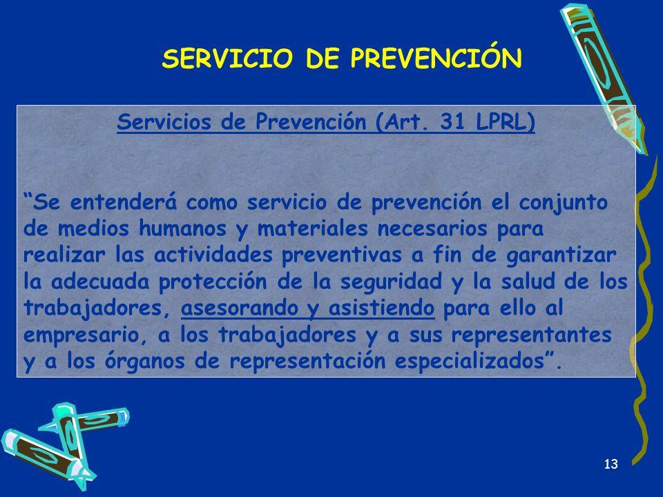 13 SERVICIO DE PREVENCIÓN Servicios de Prevención (Art. 31 LPRL) Se entenderá como servicio de prevención el conjunto de medios humanos y materiales n