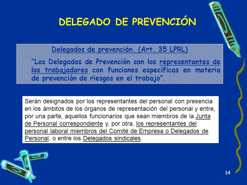 14 DELEGADO DE PREVENCIÓN Delegados de prevención. (Art. 35 LPRL) Los Delegados de Prevención son los representantes de los trabajadores con funciones