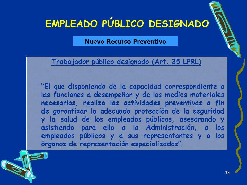 15 EMPLEADO PÚBLICO DESIGNADO Nuevo Recurso Preventivo Trabajador público designado (Art. 35 LPRL) El que disponiendo de la capacidad correspondiente