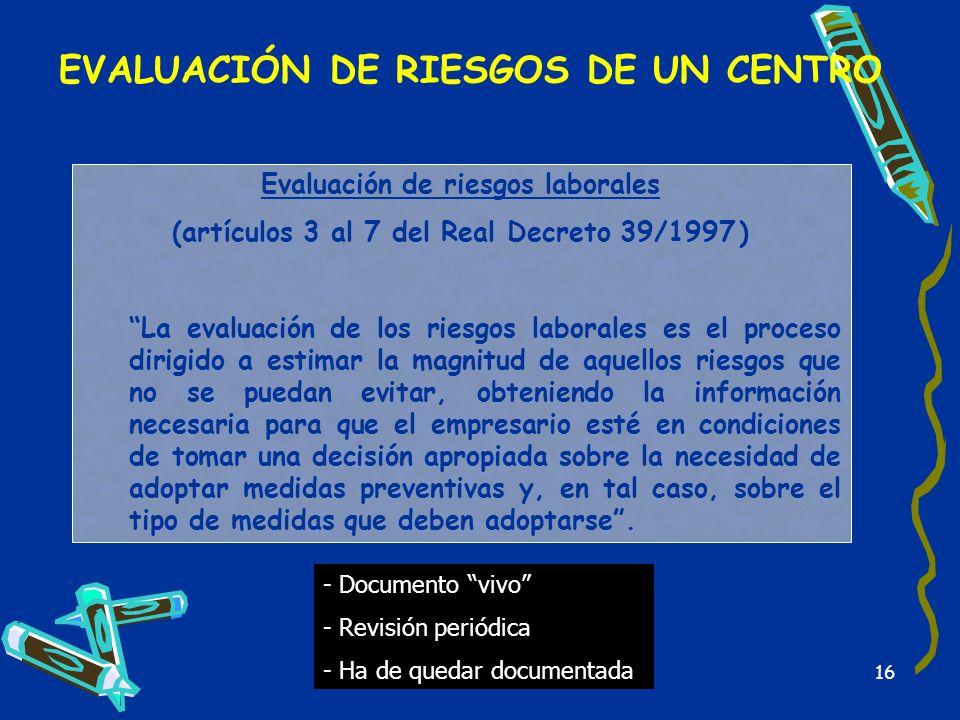 16 EVALUACIÓN DE RIESGOS DE UN CENTRO Evaluación de riesgos laborales (artículos 3 al 7 del Real Decreto 39/1997 ) La evaluación de los riesgos labora