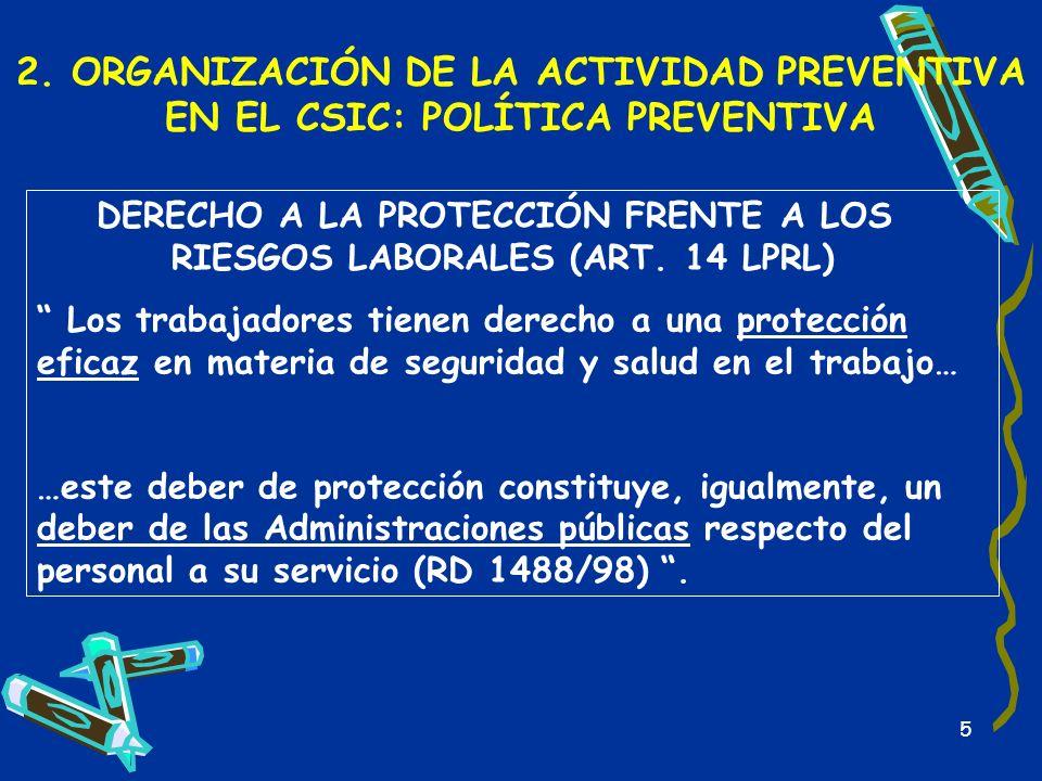 5 2. ORGANIZACIÓN DE LA ACTIVIDAD PREVENTIVA EN EL CSIC: POLÍTICA PREVENTIVA DERECHO A LA PROTECCIÓN FRENTE A LOS RIESGOS LABORALES (ART. 14 LPRL) Los
