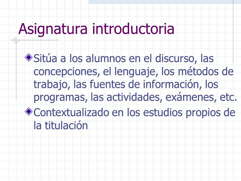 Asignatura introductoria Sitúa a los alumnos en el discurso, las concepciones, el lenguaje, los métodos de trabajo, las fuentes de información, los pr