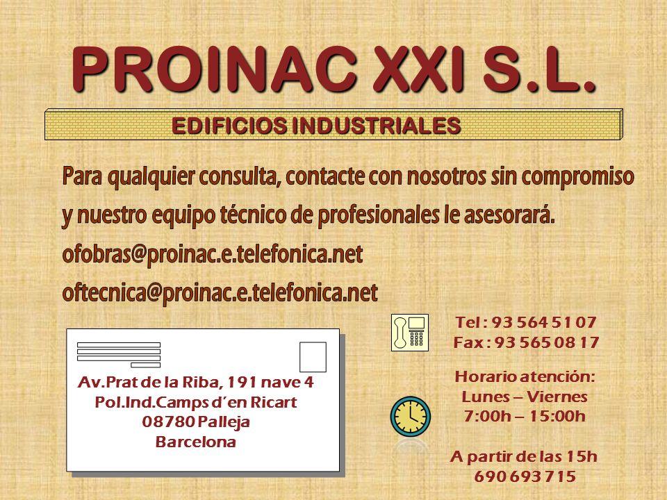 PROINAC XXI S.L. EDIFICIOS INDUSTRIALES Av.Prat de la Riba, 191 nave 4 Pol.Ind.Camps den Ricart 08780 Palleja Barcelona Tel : 93 564 51 07 Fax : 93 56