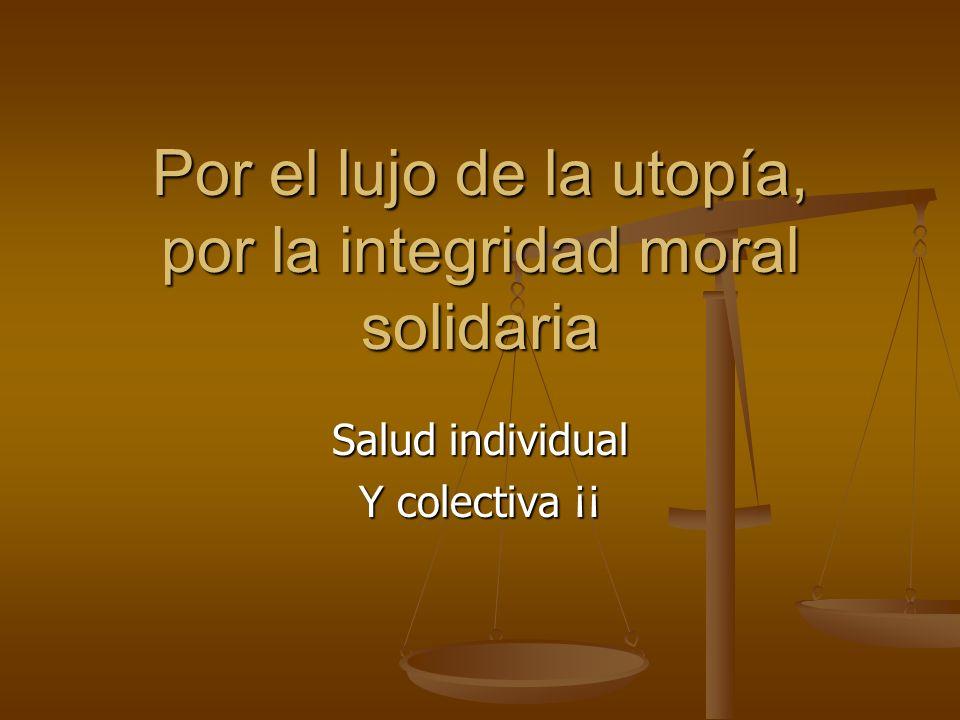 Salud individual Y colectiva ¡¡ Por el lujo de la utopía, por la integridad moral solidaria