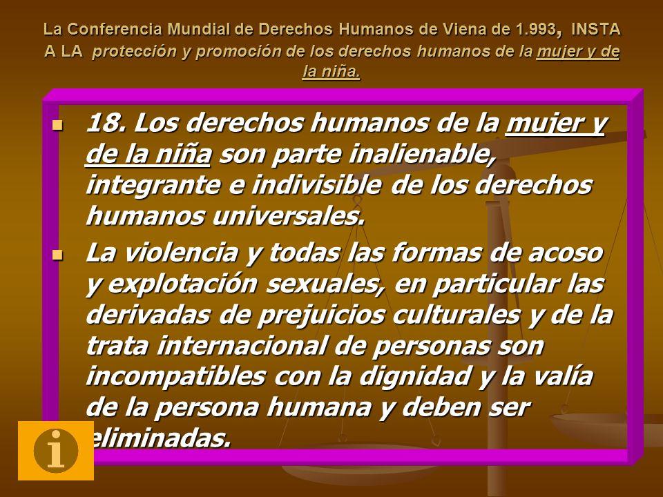 La Conferencia Mundial de Derechos Humanos de Viena de 1.993, INSTA A LA protección y promoción de los derechos humanos de la mujer y de la niña. 18.