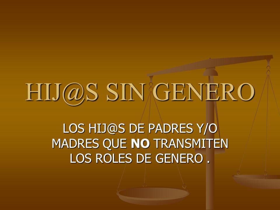 HIJ@S SIN GENERO LOS HIJ@S DE PADRES Y/O MADRES QUE NO TRANSMITEN LOS ROLES DE GENERO.