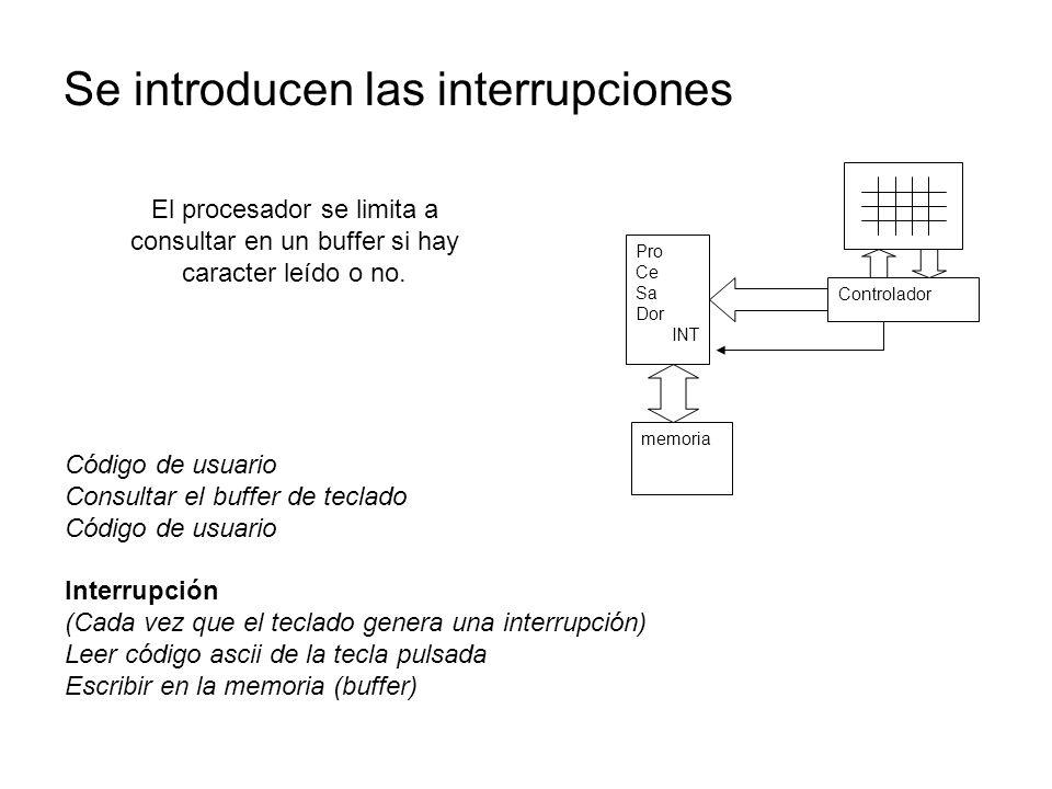 Se introducen las interrupciones Pro Ce Sa Dor INT Controlador memoria Código de usuario Consultar el buffer de teclado Código de usuario Interrupción (Cada vez que el teclado genera una interrupción) Leer código ascii de la tecla pulsada Escribir en la memoria (buffer) El procesador se limita a consultar en un buffer si hay caracter leído o no.
