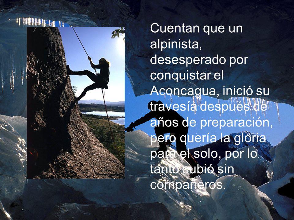 Cuentan que un alpinista, desesperado por conquistar el Aconcagua, inició su travesía después de años de preparación, pero quería la gloria para el so