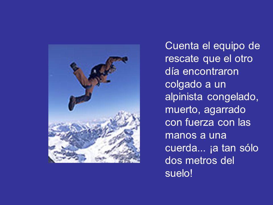 Cuenta el equipo de rescate que el otro día encontraron colgado a un alpinista congelado, muerto, agarrado con fuerza con las manos a una cuerda... ¡a