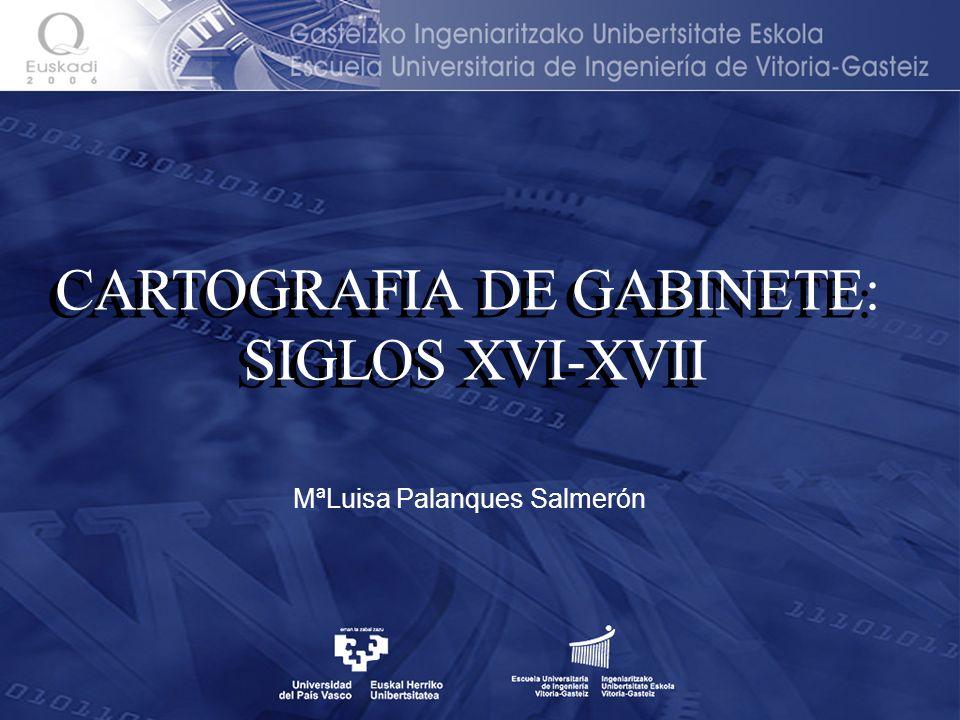 CARTOGRAFIA DE GABINETE: SIGLOS XVI-XVII CARTOGRAFIA DE GABINETE: SIGLOS XVI-XVII MªLuisa Palanques Salmerón