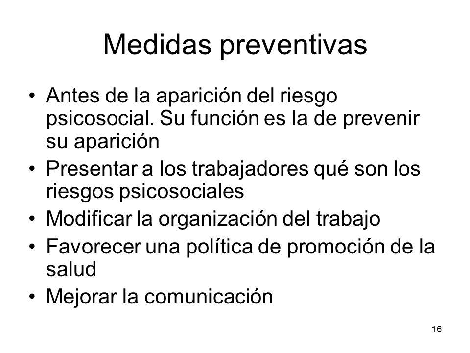 16 Medidas preventivas Antes de la aparición del riesgo psicosocial. Su función es la de prevenir su aparición Presentar a los trabajadores qué son lo