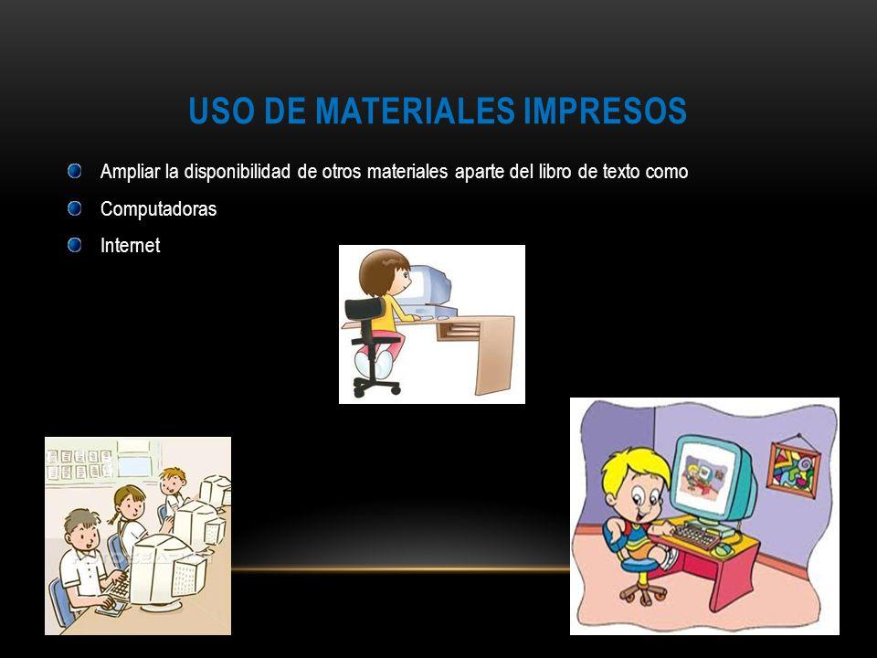 USO DE MATERIALES IMPRESOS Ampliar la disponibilidad de otros materiales aparte del libro de texto como Computadoras Internet