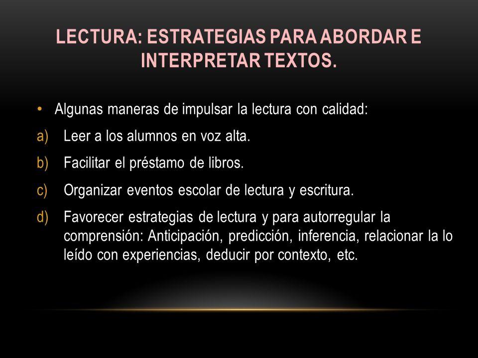 LECTURA: ESTRATEGIAS PARA ABORDAR E INTERPRETAR TEXTOS. Algunas maneras de impulsar la lectura con calidad: a)Leer a los alumnos en voz alta. b)Facili