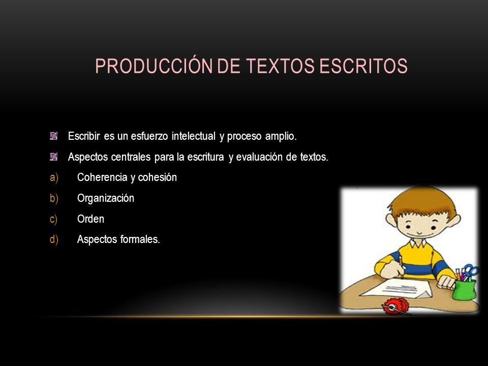 PRODUCCIÓN DE TEXTOS ESCRITOS Escribir es un esfuerzo intelectual y proceso amplio. Aspectos centrales para la escritura y evaluación de textos. a)Coh