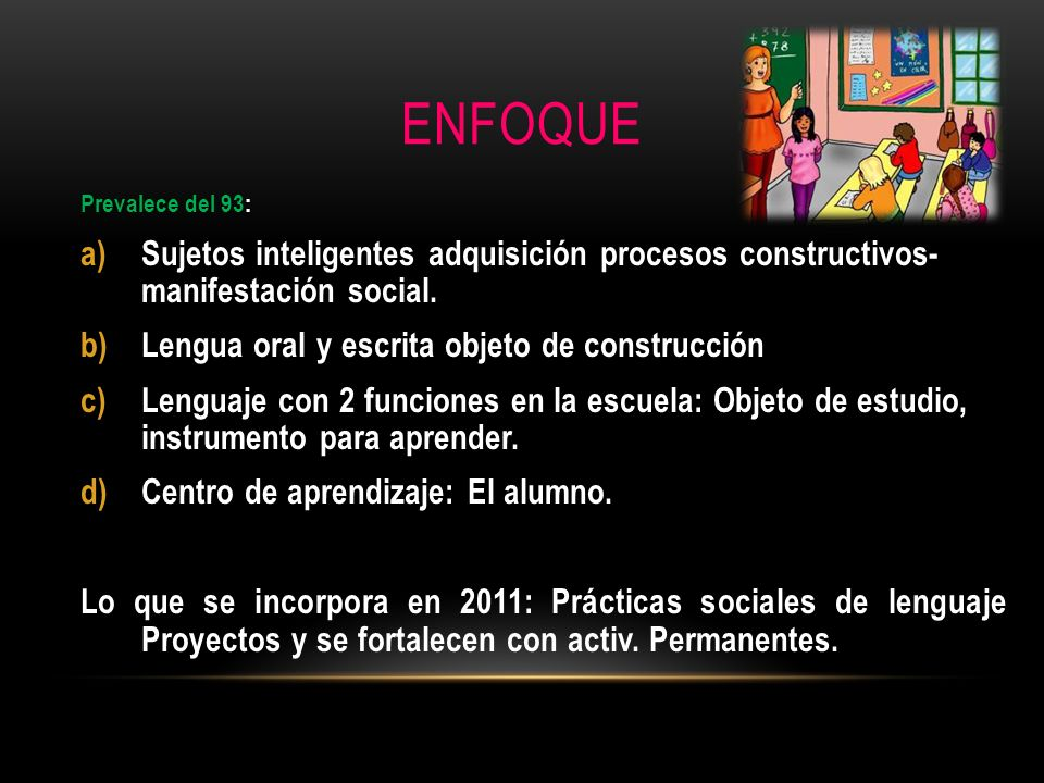 ENFOQUE Prevalece del 93: a)Sujetos inteligentes adquisición procesos constructivos- manifestación social. b)Lengua oral y escrita objeto de construcc