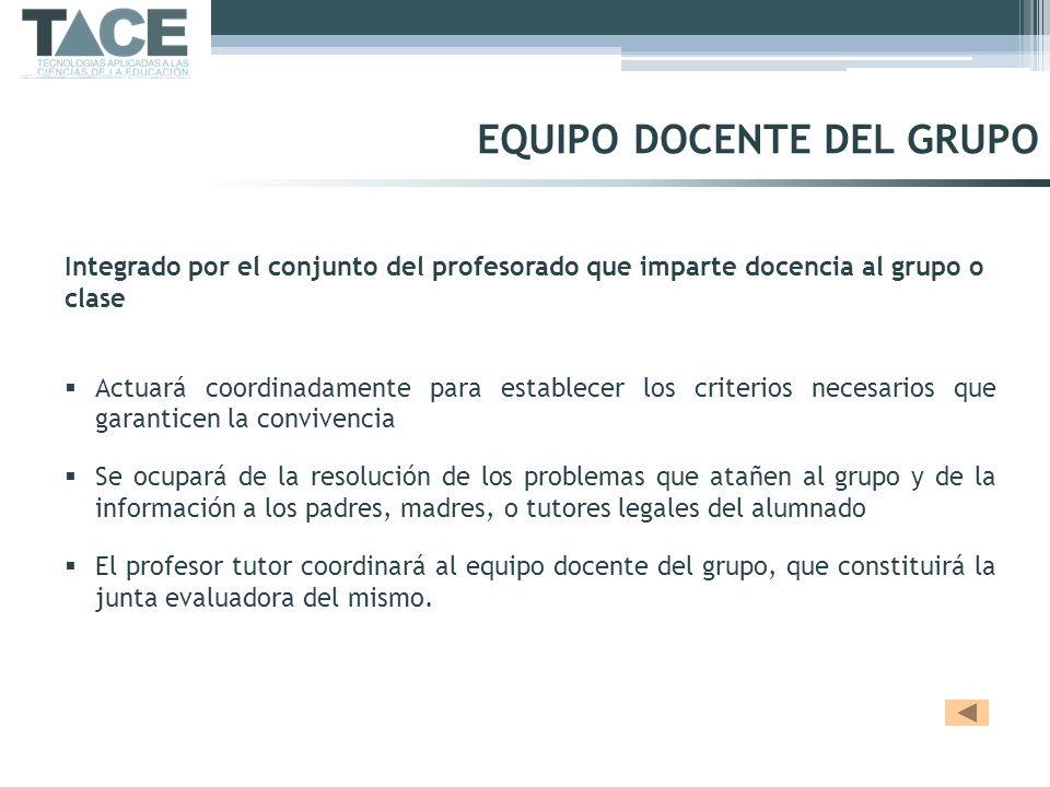 EQUIPO DOCENTE DEL GRUPO Integrado por el conjunto del profesorado que imparte docencia al grupo o clase Actuará coordinadamente para establecer los c