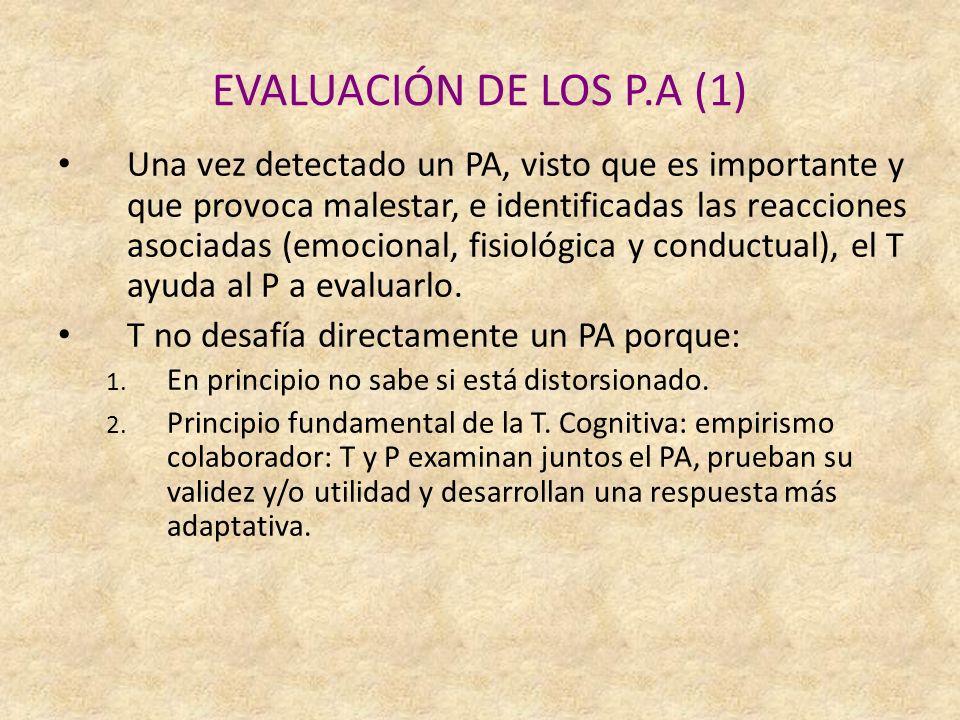 EVALUACIÓN DE LOS P.A (1) Una vez detectado un PA, visto que es importante y que provoca malestar, e identificadas las reacciones asociadas (emocional, fisiológica y conductual), el T ayuda al P a evaluarlo.