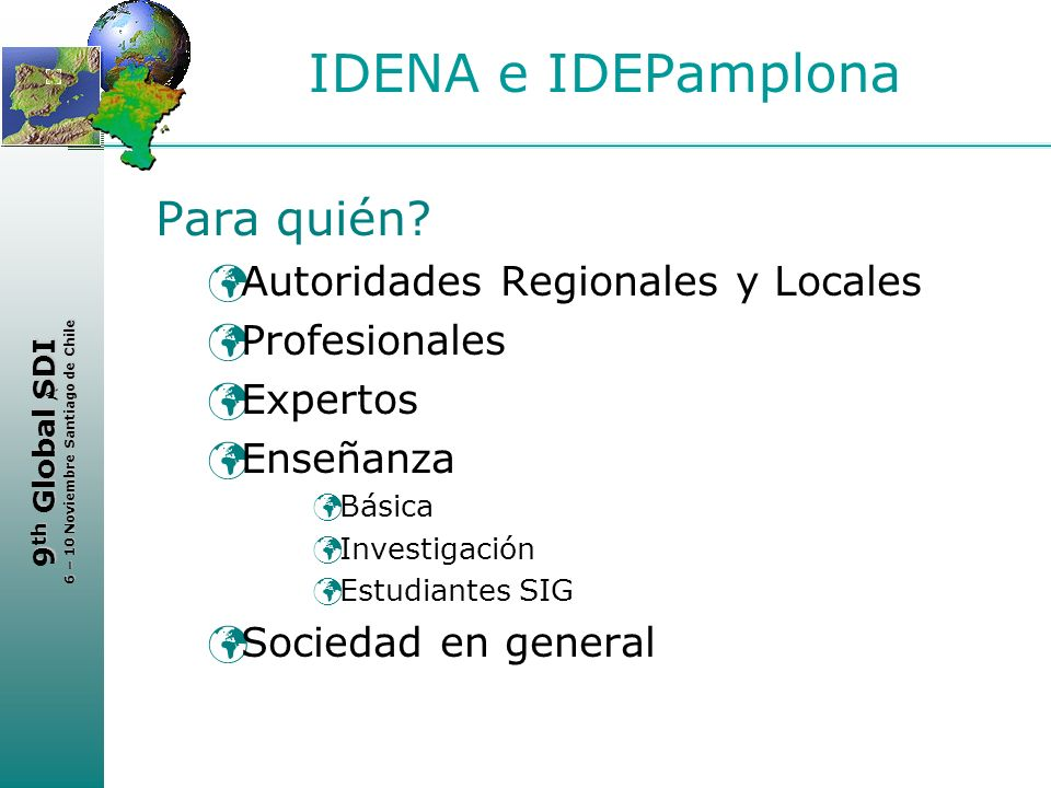 < 9 th Global SDI 6 – 10 Noviembre Santiago de Chile IDENA e IDEPamplona Para quién? Autoridades Regionales y Locales Profesionales Expertos Enseñanza