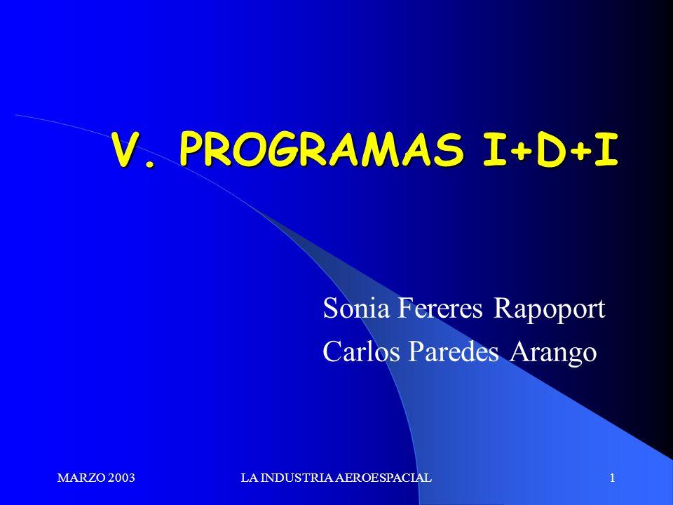 MARZO 2003LA INDUSTRIA AEROESPACIAL1 V. PROGRAMAS I+D+I Sonia Fereres Rapoport Carlos Paredes Arango