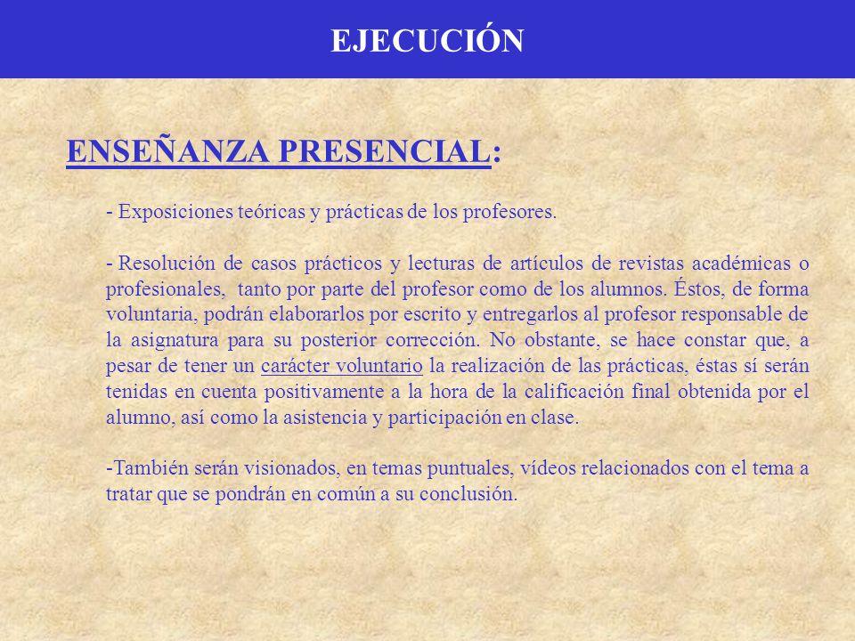 EJECUCIÓN ENSEÑANZA PRESENCIAL: - Exposiciones teóricas y prácticas de los profesores. - Resolución de casos prácticos y lecturas de artículos de revi
