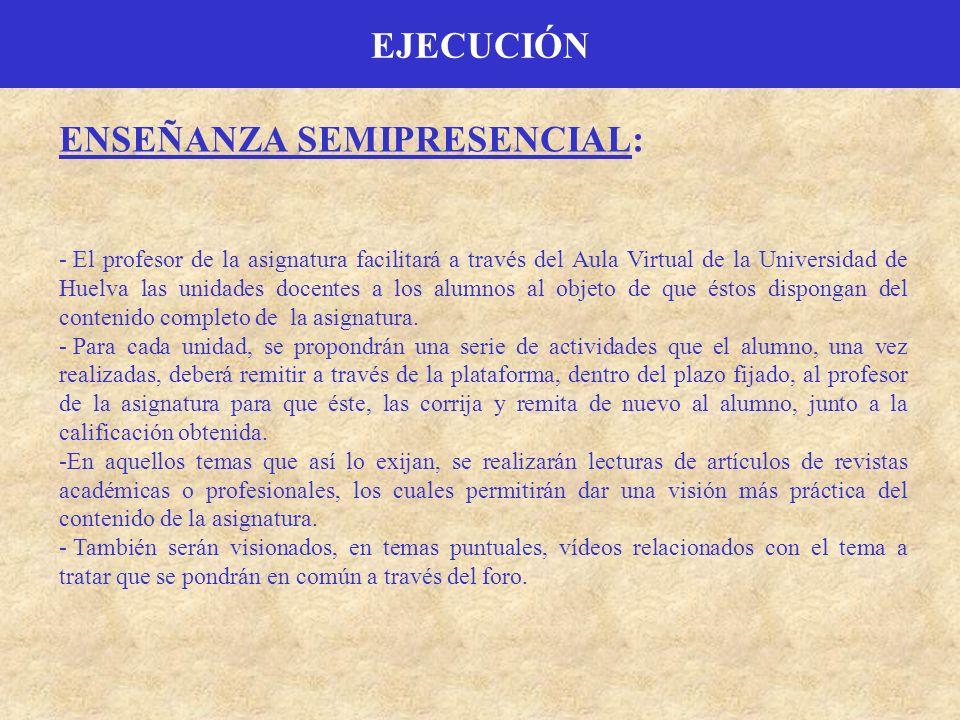 EJECUCIÓN ENSEÑANZA SEMIPRESENCIAL: - El profesor de la asignatura facilitará a través del Aula Virtual de la Universidad de Huelva las unidades docen
