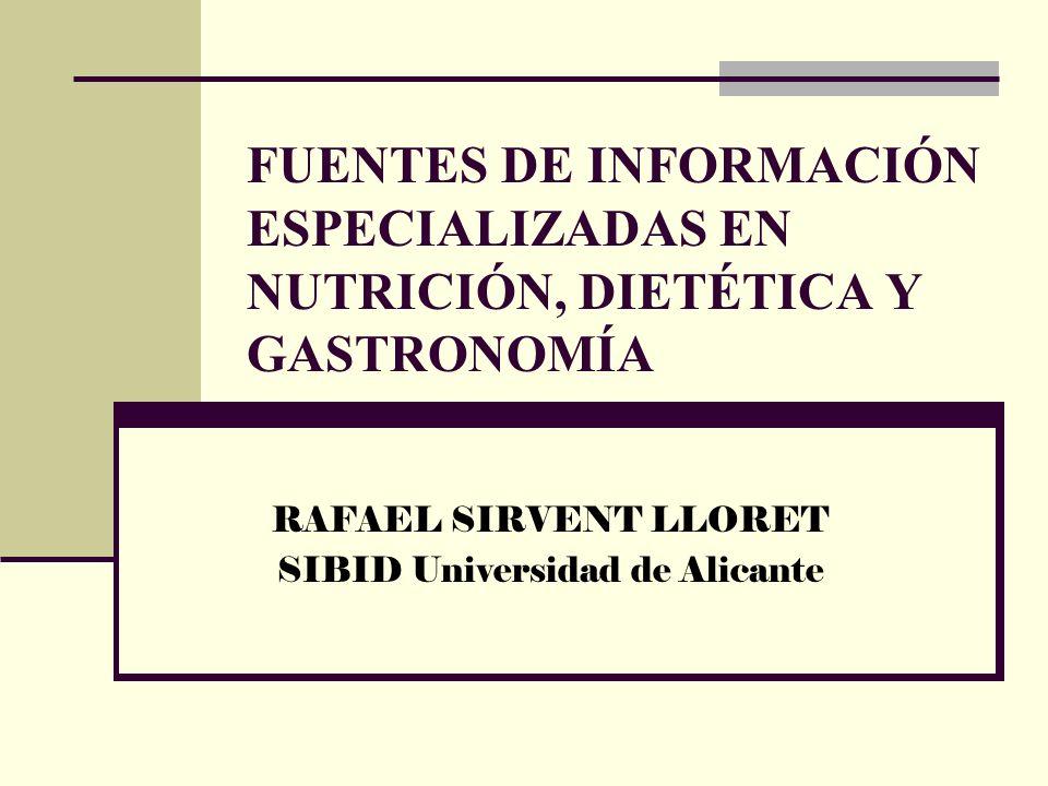 FUENTES DE INFORMACIÓN ESPECIALIZADAS EN NUTRICIÓN, DIETÉTICA Y GASTRONOMÍA RAFAEL SIRVENT LLORET SIBID Universidad de Alicante
