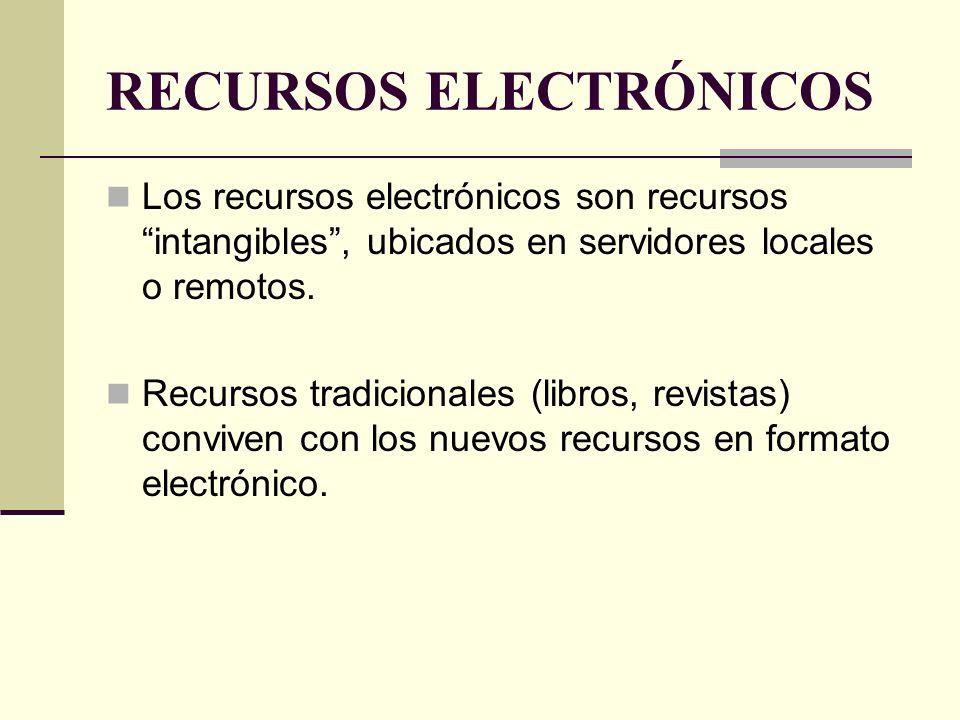 RECURSOS ELECTRÓNICOS Los recursos electrónicos son recursos intangibles, ubicados en servidores locales o remotos. Recursos tradicionales (libros, re